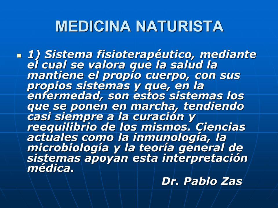 MEDICINA NATURISTA 1) Sistema fisioterapéutico, mediante el cual se valora que la salud la mantiene el propio cuerpo, con sus propios sistemas y que, en la enfermedad, son estos sistemas los que se ponen en marcha, tendiendo casi siempre a la curación y reequilibrio de los mismos.