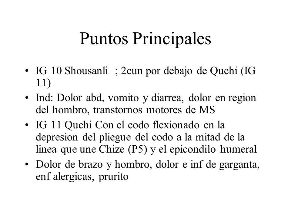 Puntos Principales IG 10 Shousanli ; 2cun por debajo de Quchi (IG 11) Ind: Dolor abd, vomito y diarrea, dolor en region del hombro, transtornos motore