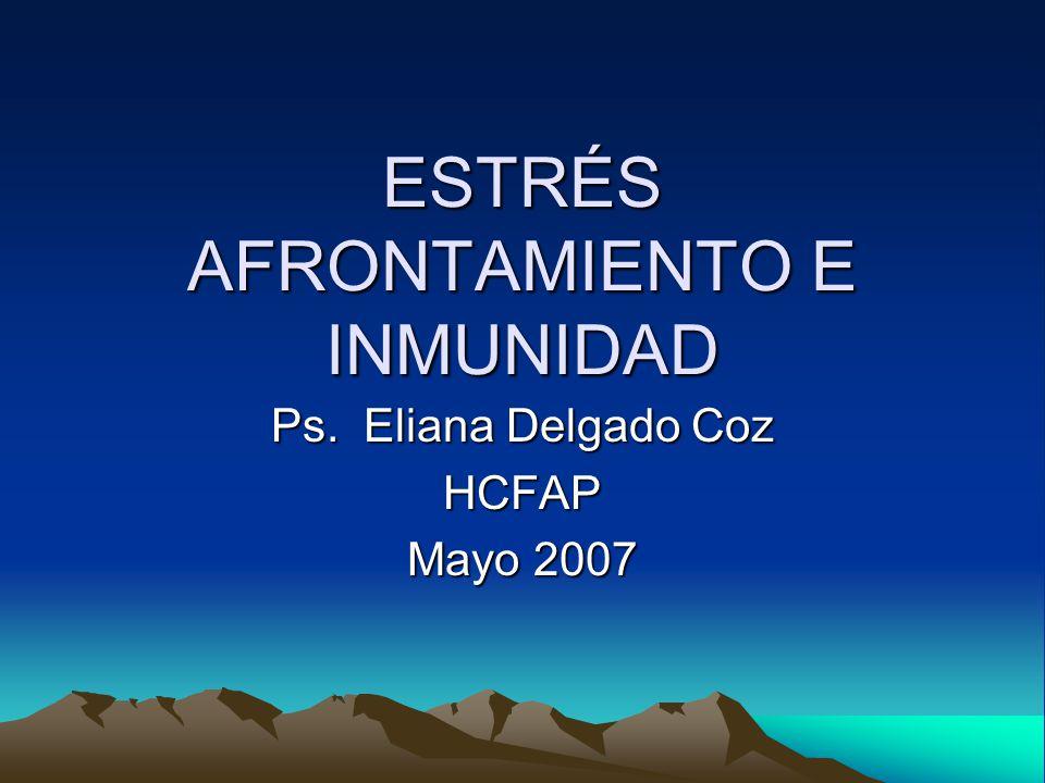 ESTRÉS AFRONTAMIENTO E INMUNIDAD Ps. Eliana Delgado Coz HCFAP Mayo 2007