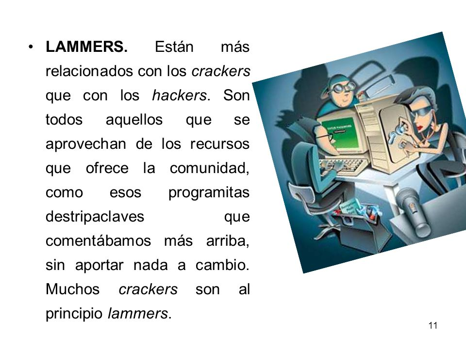 11 LAMMERS. Están más relacionados con los crackers que con los hackers. Son todos aquellos que se aprovechan de los recursos que ofrece la comunidad,