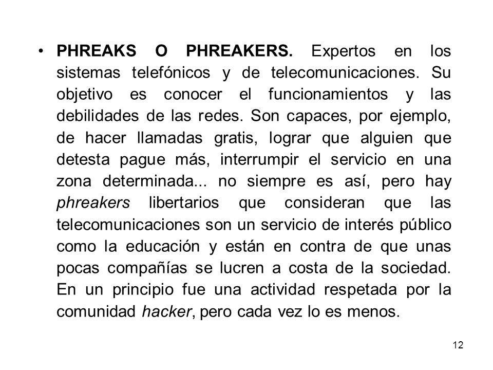 12 PHREAKS O PHREAKERS. Expertos en los sistemas telefónicos y de telecomunicaciones. Su objetivo es conocer el funcionamientos y las debilidades de l