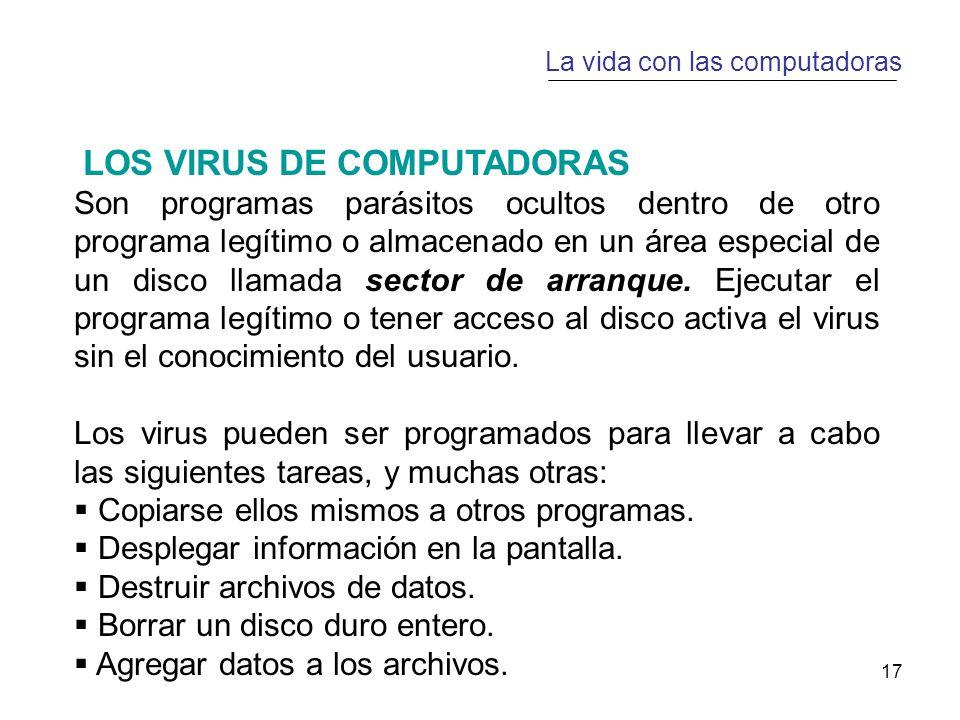 17 La vida con las computadoras LOS VIRUS DE COMPUTADORAS Son programas parásitos ocultos dentro de otro programa legítimo o almacenado en un área especial de un disco llamada sector de arranque.