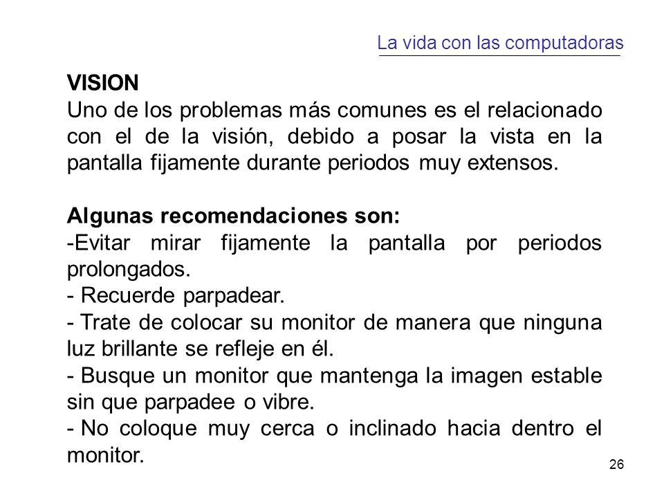 26 La vida con las computadoras VISION Uno de los problemas más comunes es el relacionado con el de la visión, debido a posar la vista en la pantalla fijamente durante periodos muy extensos.