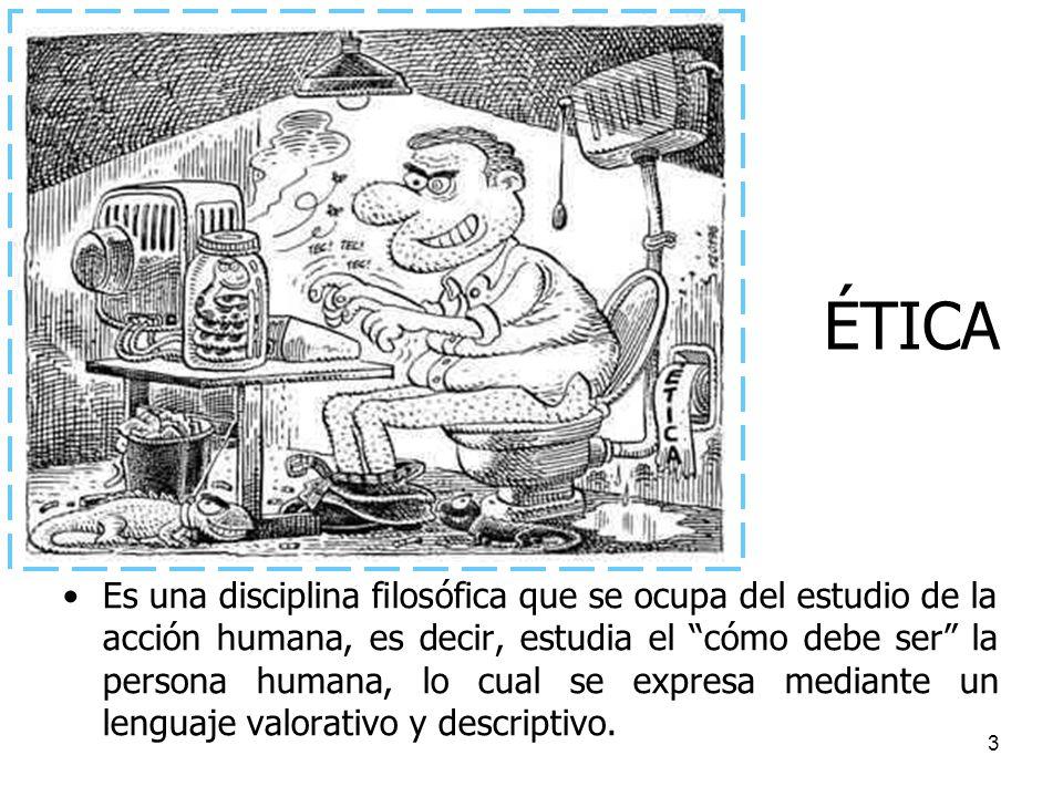 3 ÉTICA Es una disciplina filosófica que se ocupa del estudio de la acción humana, es decir, estudia el cómo debe ser la persona humana, lo cual se ex