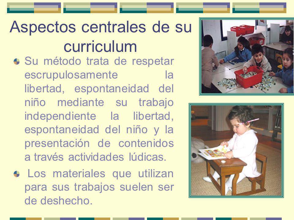 Aspectos centrales de su curriculum Su método trata de respetar escrupulosamente la libertad, espontaneidad del niño mediante su trabajo independiente