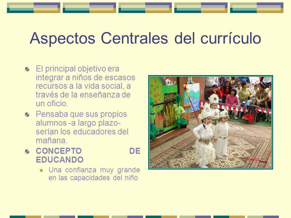 Aspectos Centrales del currículo El principal objetivo era integrar a niños de escasos recursos a la vida social, a través de la enseñanza de un ofici