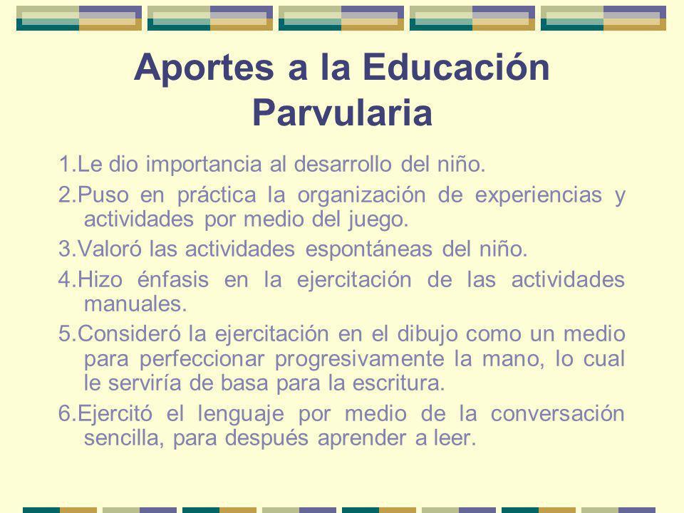 Aportes a la Educación Parvularia 1.Le dio importancia al desarrollo del niño. 2.Puso en práctica la organización de experiencias y actividades por me