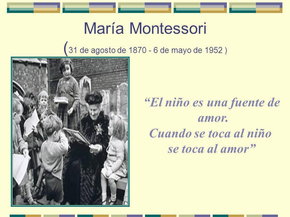 El niño es una fuente de amor. Cuando se toca al niño se toca al amor María Montessori ( 31 de agosto de 1870 - 6 de mayo de 1952 )