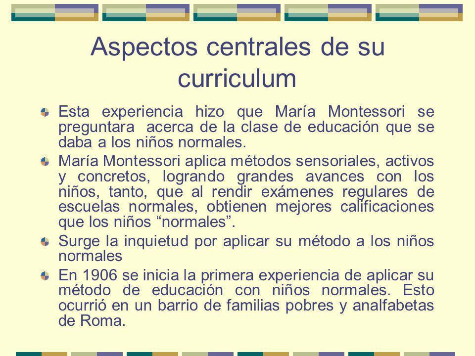 Aspectos centrales de su curriculum Esta experiencia hizo que María Montessori se preguntara acerca de la clase de educación que se daba a los niños n