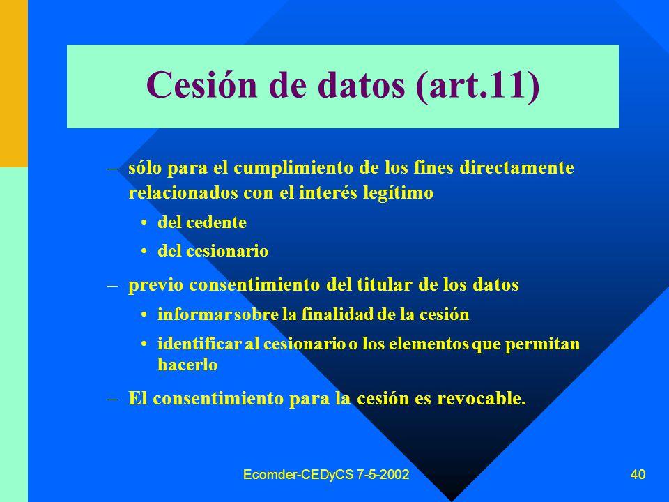 Ecomder-CEDyCS 7-5-2002 39 Seguridad Otro principio es el de seguridad datos –Evitar y prevenir accesos no autorizados –Conservación adecuada de la información Reglamentos técnicos, recaudos que deben cumplir los responsables bancos de datos