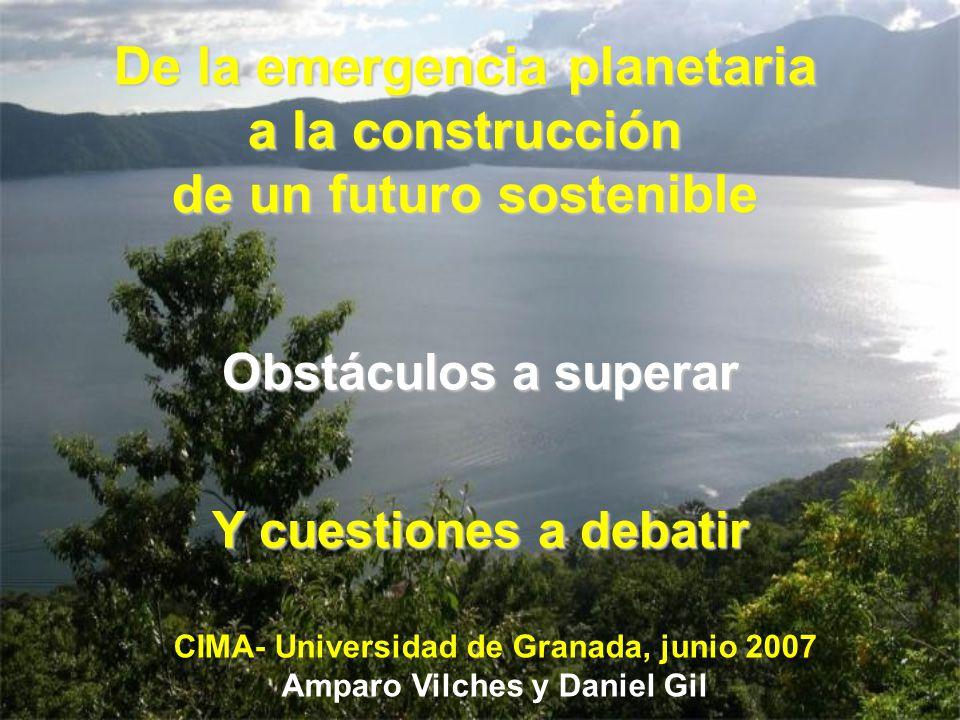 Obstáculos a superar Y cuestiones a debatir De la emergencia planetaria a la construcción de un futuro sostenible CIMA- Universidad de Granada, junio 2007 Amparo Vilches y Daniel Gil