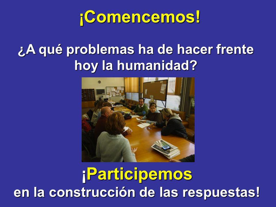 ¡Comencemos! ¿A qué problemas ha de hacer frente hoy la humanidad? ¡Participemos en la construcción de las respuestas!