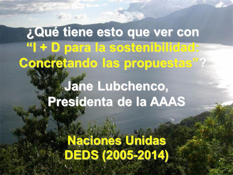 Jane Lubchenco, Presidenta de la AAAS Naciones Unidas DEDS (2005-2014) ¿Qué tiene esto que ver con I + D para la sostenibilidad:I + D para la sostenib