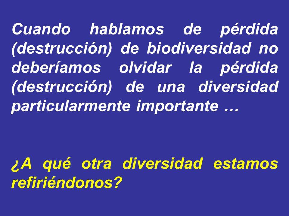 Cuando hablamos de pérdida (destrucción) de biodiversidad no deberíamos olvidar la pérdida (destrucción) de una diversidad particularmente importante