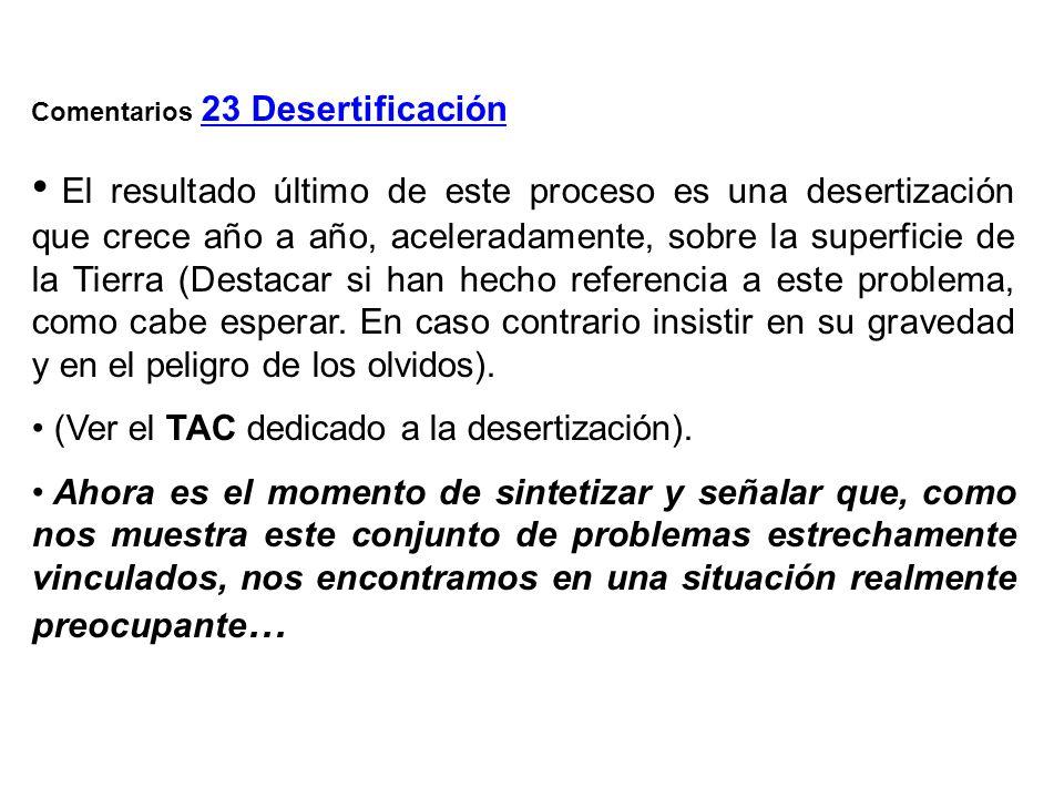 Comentarios 23 Desertificación El resultado último de este proceso es una desertización que crece año a año, aceleradamente, sobre la superficie de la Tierra (Destacar si han hecho referencia a este problema, como cabe esperar.