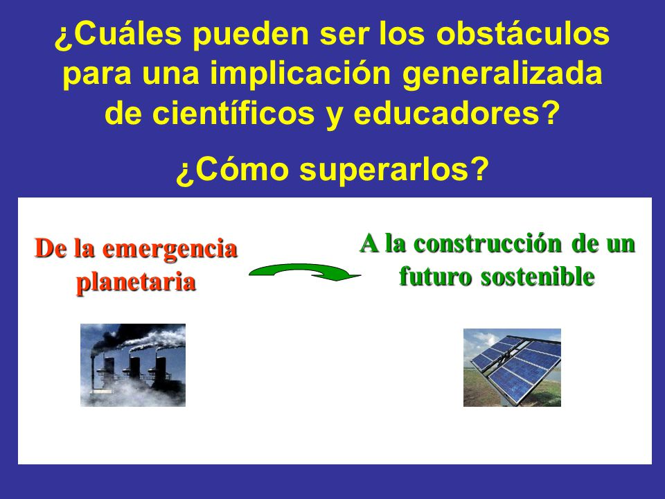 ¿Cuáles pueden ser los obstáculos para una implicación generalizada de científicos y educadores? ¿Cómo superarlos? De la emergencia planetaria A la co