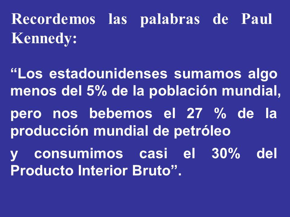 Recordemos las palabras de Paul Kennedy: Los estadounidenses sumamos algo menos del 5% de la población mundial, pero nos bebemos el 27 % de la producc