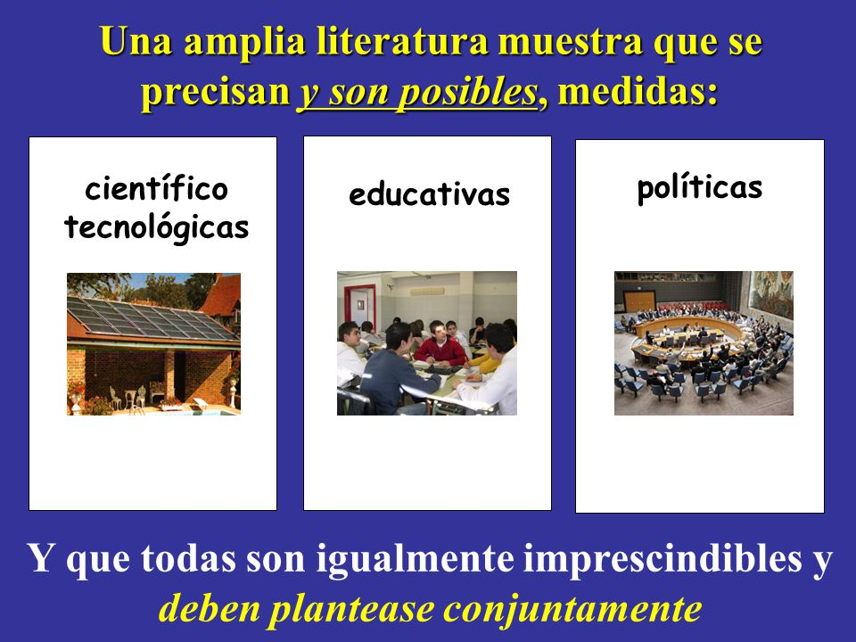 Una amplia literatura muestra que se precisan y son posibles, medidas: científico tecnológicas educativas políticas Y que todas son igualmente imprescindibles y deben plantease conjuntamente