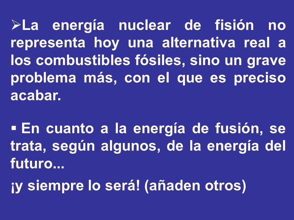 La energía nuclear de fisión no representa hoy una alternativa real a los combustibles fósiles, sino un grave problema más, con el que es preciso acabar.
