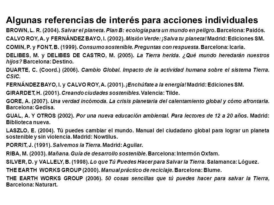 Algunas referencias de interés para acciones individuales BROWN, L. R. (2004). Salvar el planeta. Plan B: ecología para un mundo en peligro. Barcelona