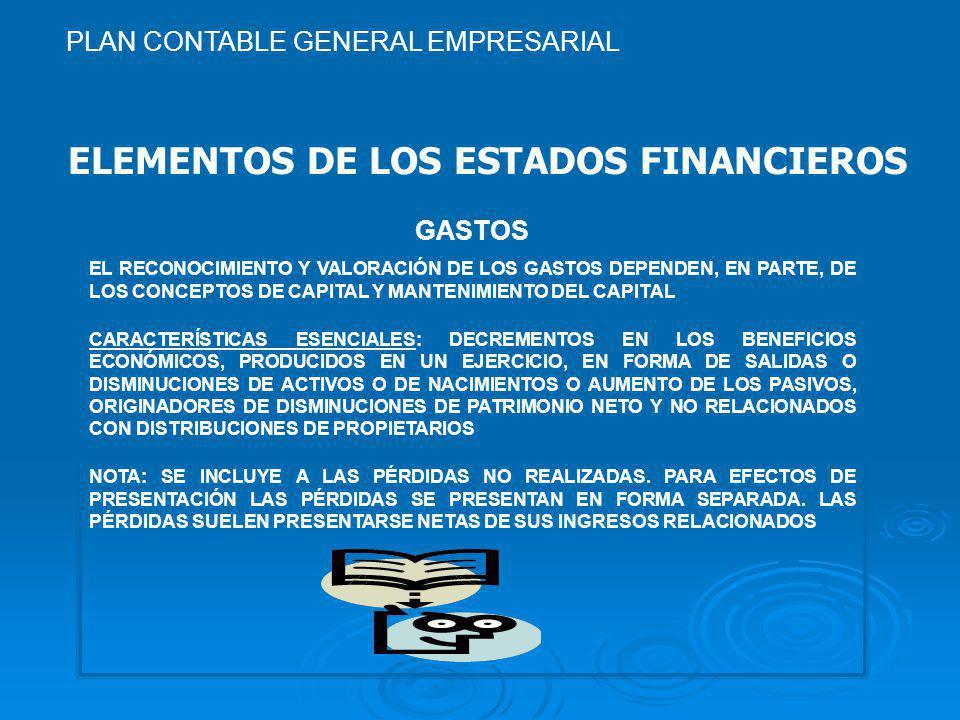 ELEMENTOS DE LOS ESTADOS FINANCIEROS GASTOS EL RECONOCIMIENTO Y VALORACIÓN DE LOS GASTOS DEPENDEN, EN PARTE, DE LOS CONCEPTOS DE CAPITAL Y MANTENIMIENTO DEL CAPITAL CARACTERÍSTICAS ESENCIALES: DECREMENTOS EN LOS BENEFICIOS ECONÓMICOS, PRODUCIDOS EN UN EJERCICIO, EN FORMA DE SALIDAS O DISMINUCIONES DE ACTIVOS O DE NACIMIENTOS O AUMENTO DE LOS PASIVOS, ORIGINADORES DE DISMINUCIONES DE PATRIMONIO NETO Y NO RELACIONADOS CON DISTRIBUCIONES DE PROPIETARIOS NOTA: SE INCLUYE A LAS PÉRDIDAS NO REALIZADAS.