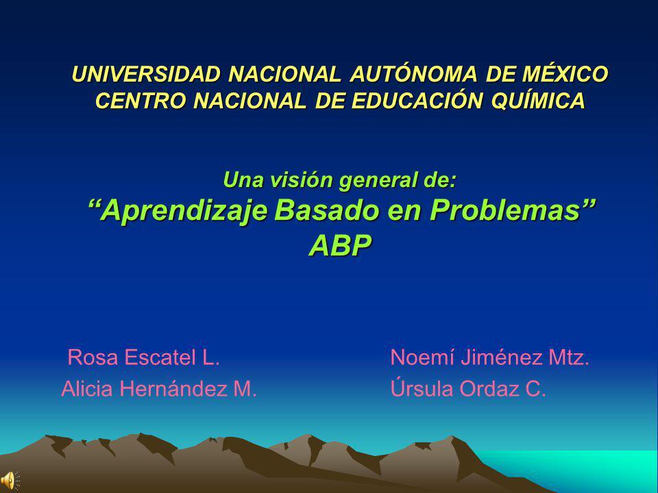 UNIVERSIDAD NACIONAL AUTÓNOMA DE MÉXICO CENTRO NACIONAL DE EDUCACIÓN QUÍMICA Una visión general de: Aprendizaje Basado en Problemas ABP Rosa Escatel L.Noemí Jiménez Mtz.