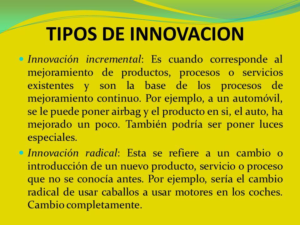 TIPOS DE INNOVACION Innovación incremental: Es cuando corresponde al mejoramiento de productos, procesos o servicios existentes y son la base de los p