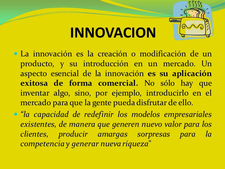 INNOVACION La innovación es la creación o modificación de un producto, y su introducción en un mercado. Un aspecto esencial de la innovación es su apl