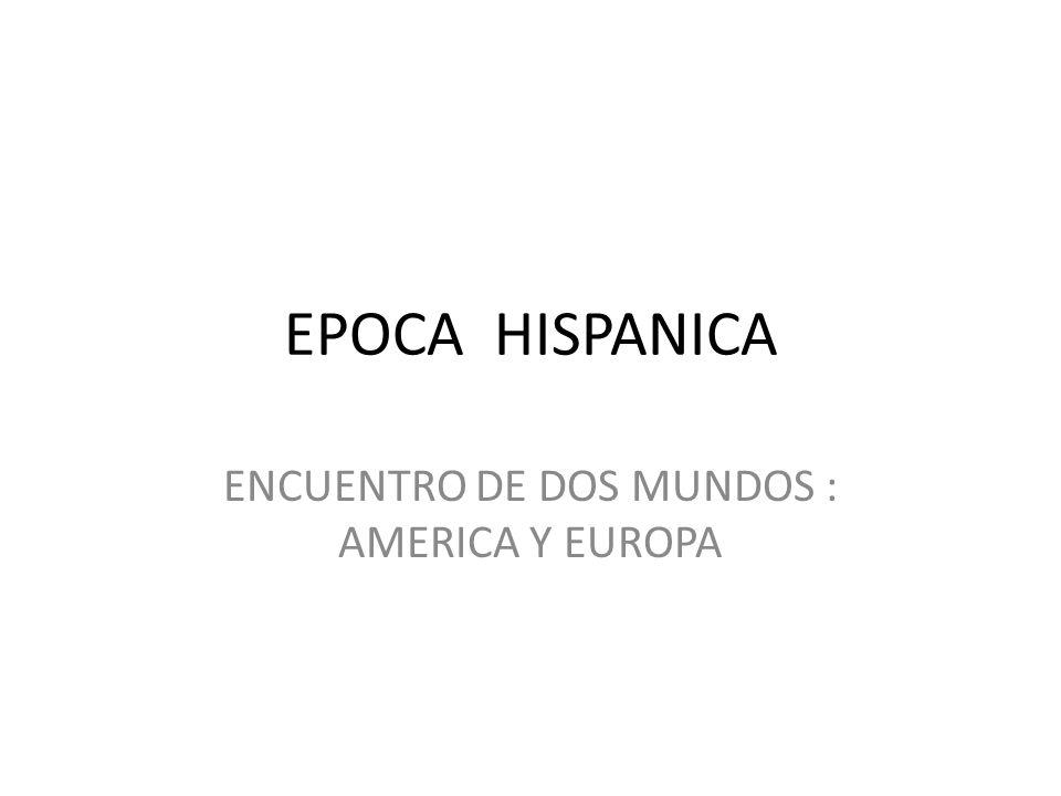 EPOCA HISPANICA ENCUENTRO DE DOS MUNDOS : AMERICA Y EUROPA