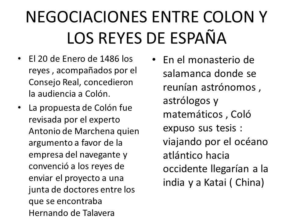 NEGOCIACIONES ENTRE COLON Y LOS REYES DE ESPAÑA El 20 de Enero de 1486 los reyes, acompañados por el Consejo Real, concedieron la audiencia a Colón. L