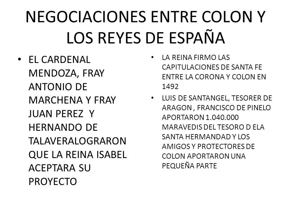 NEGOCIACIONES ENTRE COLON Y LOS REYES DE ESPAÑA EL CARDENAL MENDOZA, FRAY ANTONIO DE MARCHENA Y FRAY JUAN PEREZ Y HERNANDO DE TALAVERALOGRARON QUE LA REINA ISABEL ACEPTARA SU PROYECTO LA REINA FIRMO LAS CAPITULACIONES DE SANTA FE ENTRE LA CORONA Y COLON EN 1492 LUIS DE SANTANGEL, TESORER DE ARAGON, FRANCISCO DE PINELO APORTARON 1.040.000 MARAVEDIS DEL TESORO D ELA SANTA HERMANDAD Y LOS AMIGOS Y PROTECTORES DE COLON APORTARON UNA PEQUEÑA PARTE