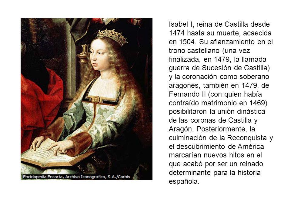 Isabel I, reina de Castilla desde 1474 hasta su muerte, acaecida en 1504. Su afianzamiento en el trono castellano (una vez finalizada, en 1479, la lla