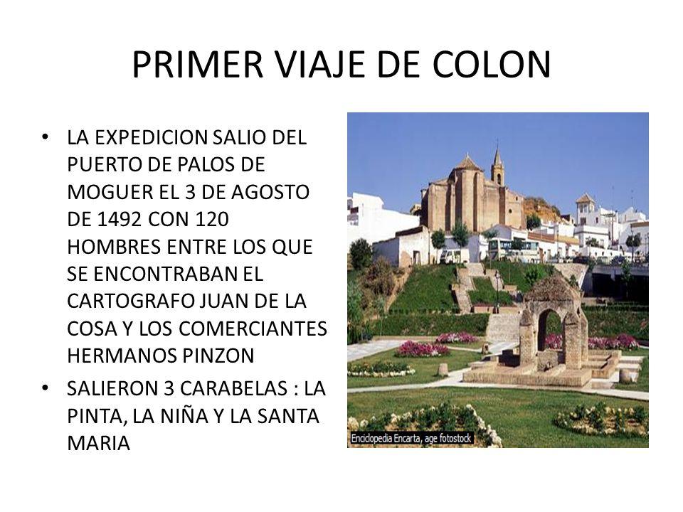 PRIMER VIAJE DE COLON LA EXPEDICION SALIO DEL PUERTO DE PALOS DE MOGUER EL 3 DE AGOSTO DE 1492 CON 120 HOMBRES ENTRE LOS QUE SE ENCONTRABAN EL CARTOGRAFO JUAN DE LA COSA Y LOS COMERCIANTES HERMANOS PINZON SALIERON 3 CARABELAS : LA PINTA, LA NIÑA Y LA SANTA MARIA