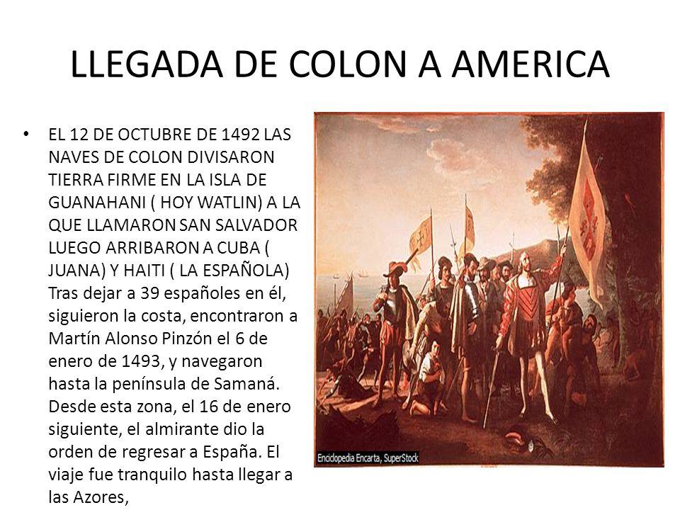 LLEGADA DE COLON A AMERICA EL 12 DE OCTUBRE DE 1492 LAS NAVES DE COLON DIVISARON TIERRA FIRME EN LA ISLA DE GUANAHANI ( HOY WATLIN) A LA QUE LLAMARON SAN SALVADOR LUEGO ARRIBARON A CUBA ( JUANA) Y HAITI ( LA ESPAÑOLA) Tras dejar a 39 españoles en él, siguieron la costa, encontraron a Martín Alonso Pinzón el 6 de enero de 1493, y navegaron hasta la península de Samaná.