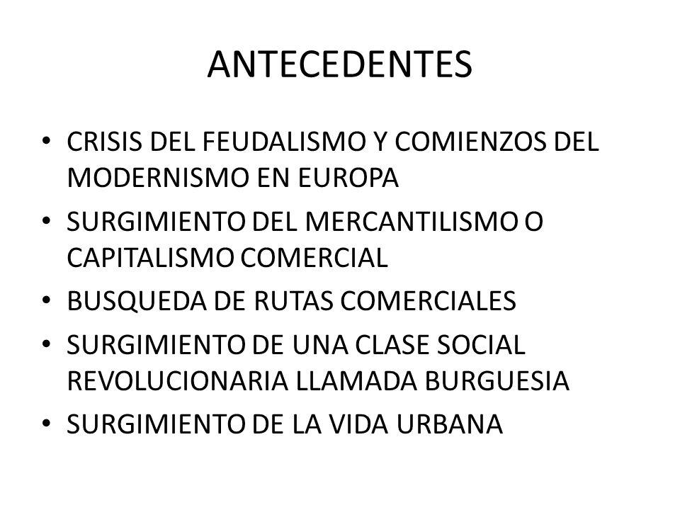 ANTECEDENTES CRISIS DEL FEUDALISMO Y COMIENZOS DEL MODERNISMO EN EUROPA SURGIMIENTO DEL MERCANTILISMO O CAPITALISMO COMERCIAL BUSQUEDA DE RUTAS COMERC