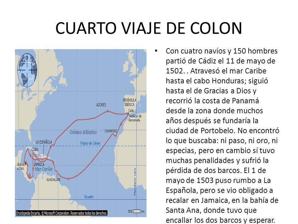 CUARTO VIAJE DE COLON Con cuatro navíos y 150 hombres partió de Cádiz el 11 de mayo de 1502.. Atravesó el mar Caribe hasta el cabo Honduras; siguió ha