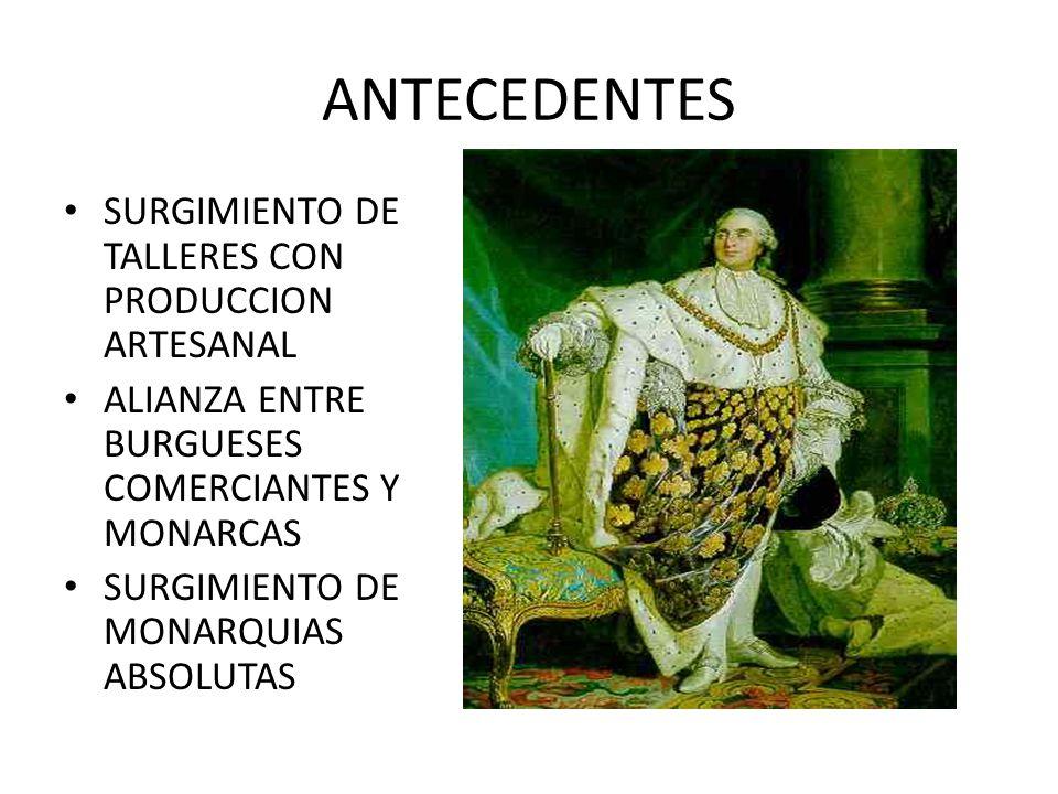 ANTECEDENTES SURGIMIENTO DE TALLERES CON PRODUCCION ARTESANAL ALIANZA ENTRE BURGUESES COMERCIANTES Y MONARCAS SURGIMIENTO DE MONARQUIAS ABSOLUTAS