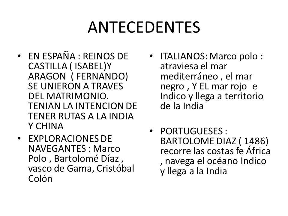 ANTECEDENTES EN ESPAÑA : REINOS DE CASTILLA ( ISABEL)Y ARAGON ( FERNANDO) SE UNIERON A TRAVES DEL MATRIMONIO. TENIAN LA INTENCION DE TENER RUTAS A LA