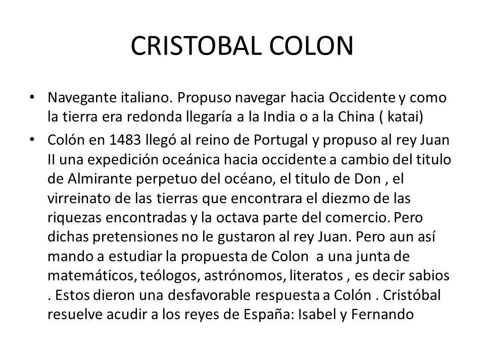 CRISTOBAL COLON Navegante italiano. Propuso navegar hacia Occidente y como la tierra era redonda llegaría a la India o a la China ( katai) Colón en 14