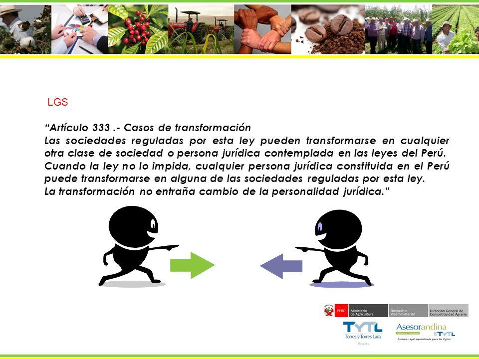 LGS Artículo 333.- Casos de transformación Las sociedades reguladas por esta ley pueden transformarse en cualquier otra clase de sociedad o persona ju