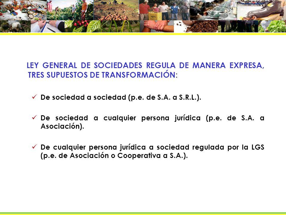 LEY GENERAL DE SOCIEDADES REGULA DE MANERA EXPRESA, TRES SUPUESTOS DE TRANSFORMACIÓN : De sociedad a sociedad (p.e. de S.A. a S.R.L.). De sociedad a c