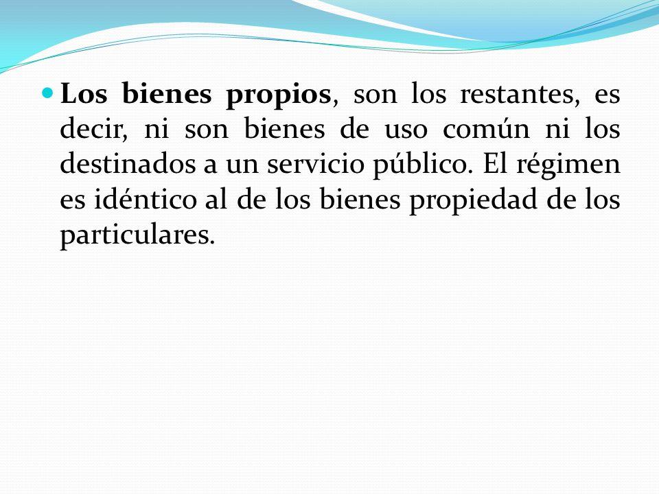 Los bienes propios, son los restantes, es decir, ni son bienes de uso común ni los destinados a un servicio público.