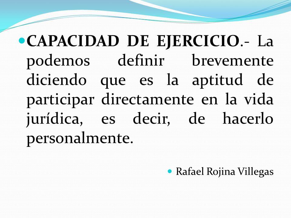 CAPACIDAD DE EJERCICIO.- La podemos definir brevemente diciendo que es la aptitud de participar directamente en la vida jurídica, es decir, de hacerlo personalmente.