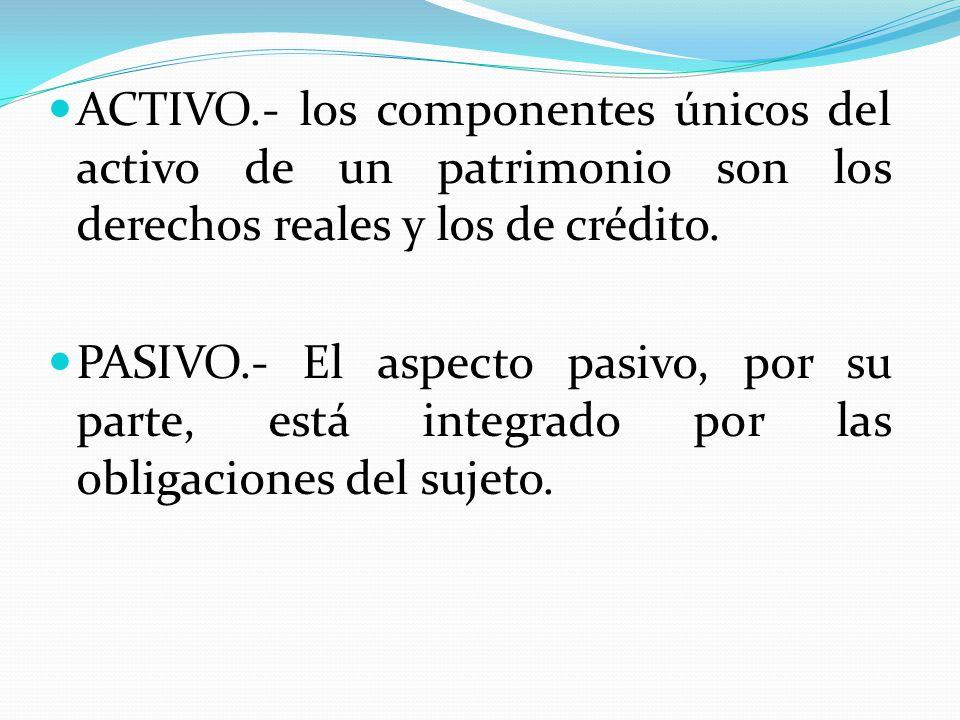 ACTIVO.- los componentes únicos del activo de un patrimonio son los derechos reales y los de crédito.