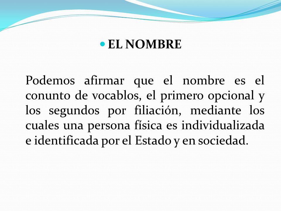 EL NOMBRE Podemos afirmar que el nombre es el conunt0 de vocablos, el primero opcional y los segundos por filiación, mediante los cuales una persona física es individualizada e identificada por el Estado y en sociedad.