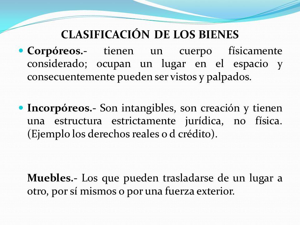 CLASIFICACIÓN DE LOS BIENES Corpóreos.- tienen un cuerpo físicamente considerado; ocupan un lugar en el espacio y consecuentemente pueden ser vistos y palpados.