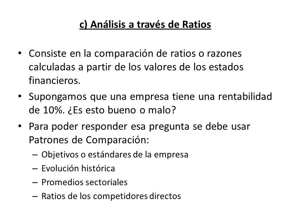 c) Análisis a través de Ratios Consiste en la comparación de ratios o razones calculadas a partir de los valores de los estados financieros. Supongamo