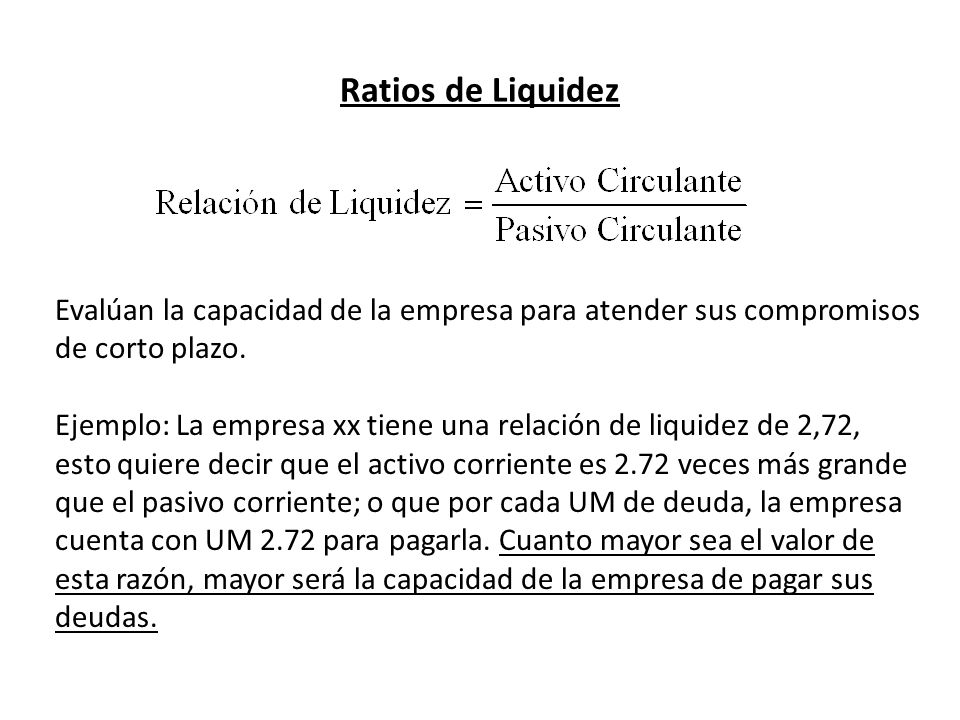 Ratios de Liquidez Evalúan la capacidad de la empresa para atender sus compromisos de corto plazo. Ejemplo: La empresa xx tiene una relación de liquid