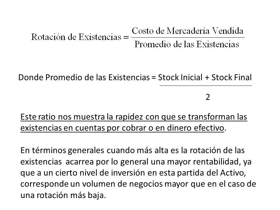 Donde Promedio de las Existencias = Stock Inicial + Stock Final 2 Este ratio nos muestra la rapidez con que se transforman las existencias en cuentas
