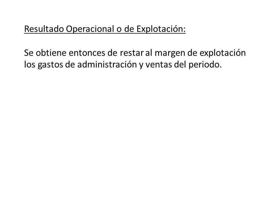 Resultado Operacional o de Explotación: Se obtiene entonces de restar al margen de explotación los gastos de administración y ventas del periodo.